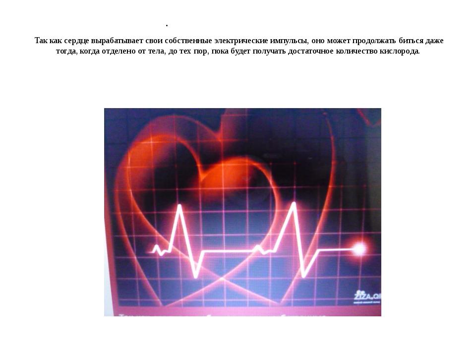 Так как сердце вырабатывает свои собственные электрические импульсы, оно мож...