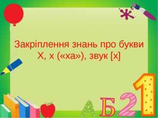 Закріплення знань про букви Х, х («ха»), звук [х]
