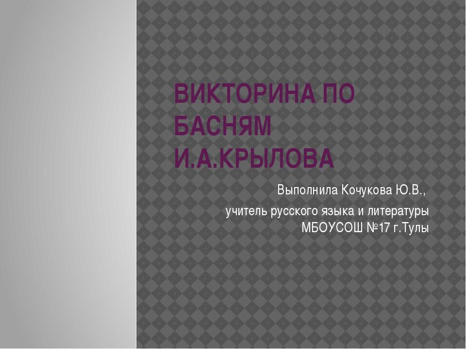 ВИКТОРИНА ПО БАСНЯМ И.А.КРЫЛОВА Выполнила Кочукова Ю.В., учитель русского язы...