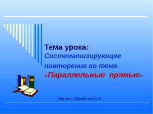 Тема урока: Систематизирующее повторение по теме «Параллельные прямые» Учител