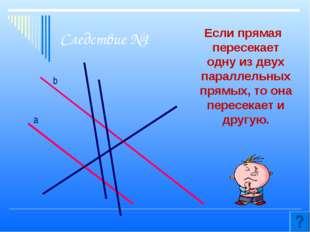 Следствие №1 Если прямая пересекает одну из двух параллельных прямых, то она