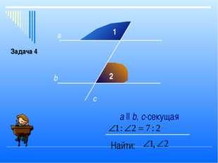 1 2 а b c а ll b, с-секущая Найти: Задача 4