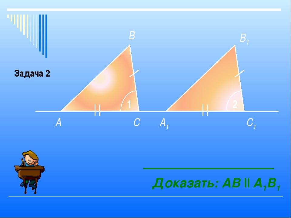 A A1 В С В1 С1 1 2 Доказать: АB ll A1B1 Задача 2