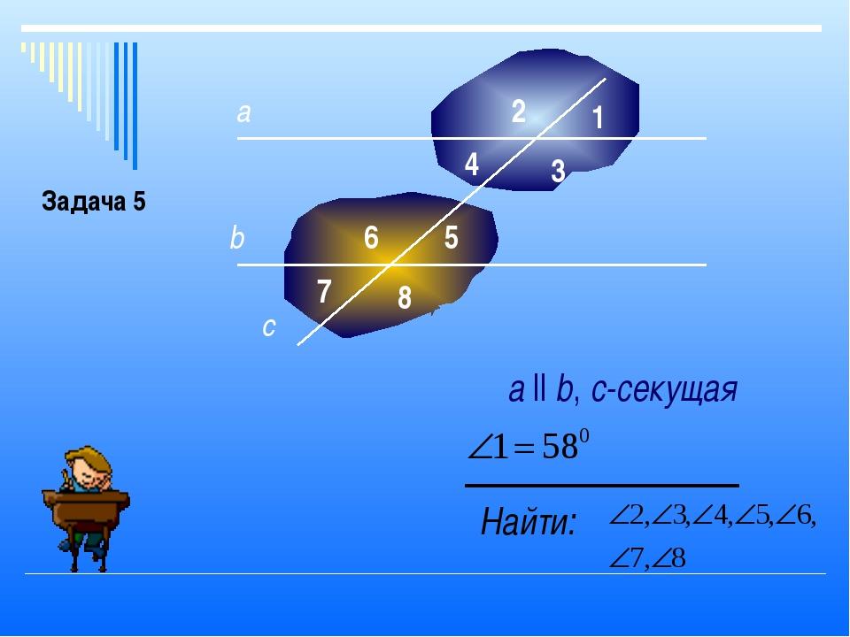 а b 1 3 4 5 6 7 8 2 c Найти: а ll b, с-секущая Задача 5