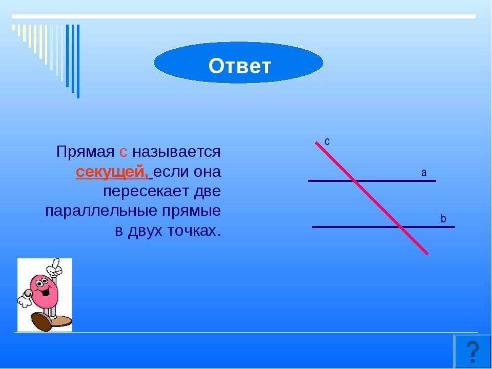 Прямая c называется секущей, если она пересекает две параллельные прямые в дв...