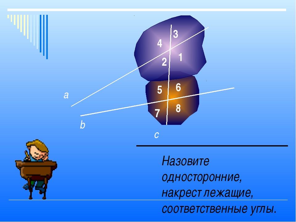 Назовите односторонние, накрест лежащие, соответственные углы. а b c 1 2 3 4...