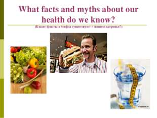 What facts and myths about our health do we know? (Какие факты и мифы существ