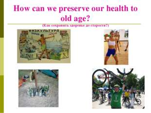 How can we preserve our health to old age? (Как сохранить здоровье до старост