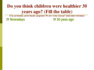 Do you think children were healthier 30 years ago? (Fill the table) (Ты думае
