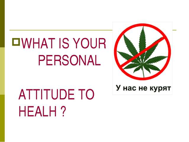 WHAT IS YOUR PERSONAL ATTITUDE TO HEALH ?