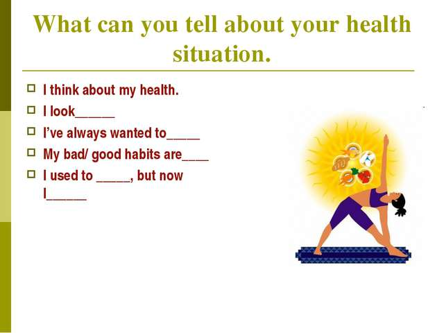 What can you tell about your health situation. I think about my health. I loo...