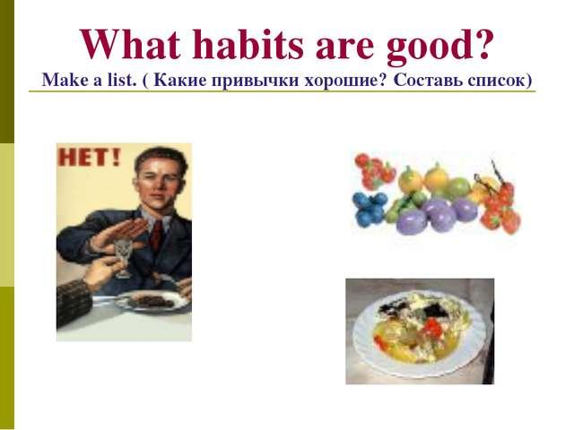 What habits are good? Make a list. ( Какие привычки хорошие? Составь список)