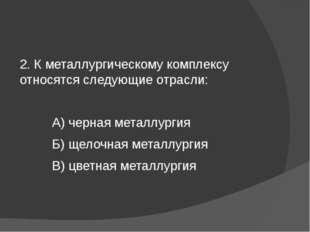 2. К металлургическому комплексу относятся следующие отрасли: А) черная мета