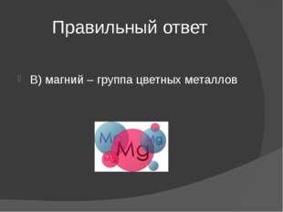 Правильный ответ В) магний – группа цветных металлов