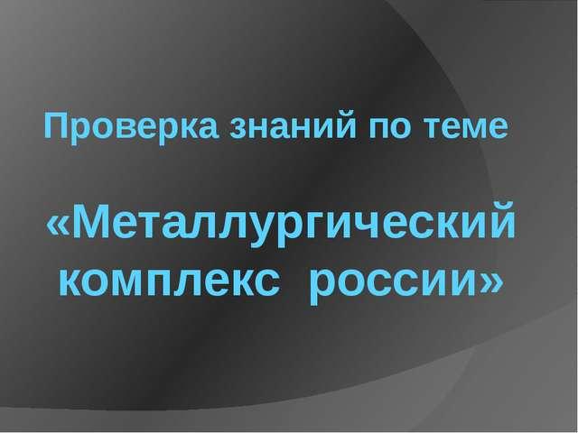 Проверка знаний по теме «Металлургический комплекс россии»