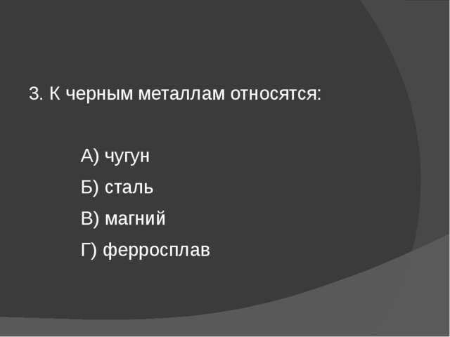 3. К черным металлам относятся: А) чугун Б) сталь В) магний Г) ферросплав