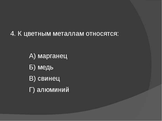 4. К цветным металлам относятся: А) марганец Б) медь В) свинец Г) алюминий