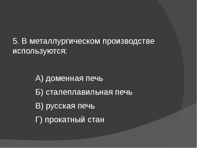 5. В металлургическом производстве используются: А) доменная печь Б) сталепл...