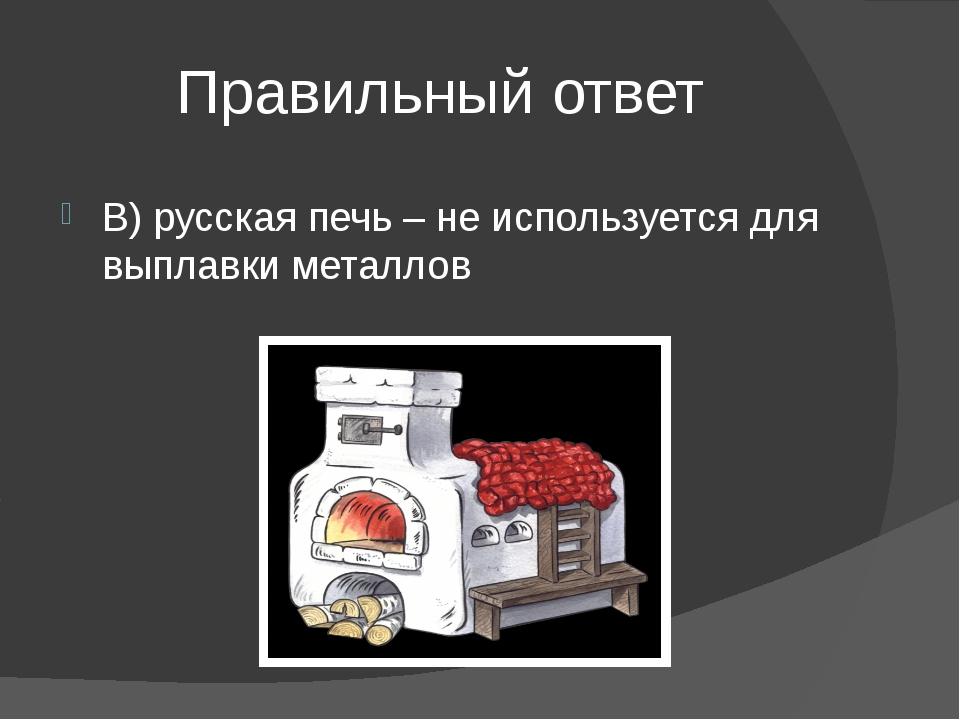 Правильный ответ В) русская печь – не используется для выплавки металлов
