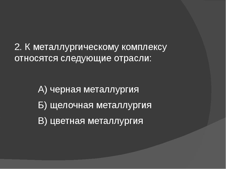 2. К металлургическому комплексу относятся следующие отрасли: А) черная мета...