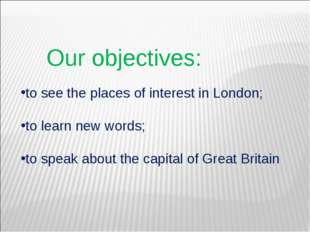 Our objectives: to see the places of interest in London; to learn new words;