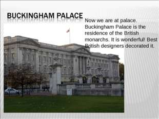 Now we are at palace. Buckingham Palace is the residence of the British monar