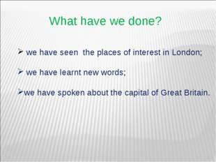 What have we done? we have seen the places of interest in London; we have lea