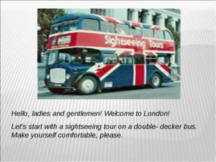 Hello, ladies and gentlemen! Welcome to London! Let's start with a sightseein