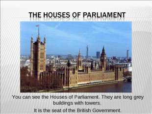 You can see the Houses of Parliament. They are long grey buildings with tower