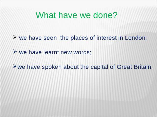 What have we done? we have seen the places of interest in London; we have lea...