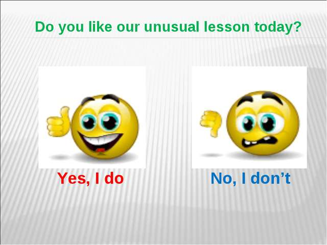 Do you like our unusual lesson today? Yes, I do No, I don't