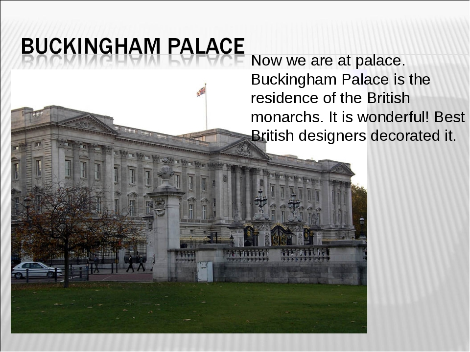 Now we are at palace. Buckingham Palace is the residence of the British monar...