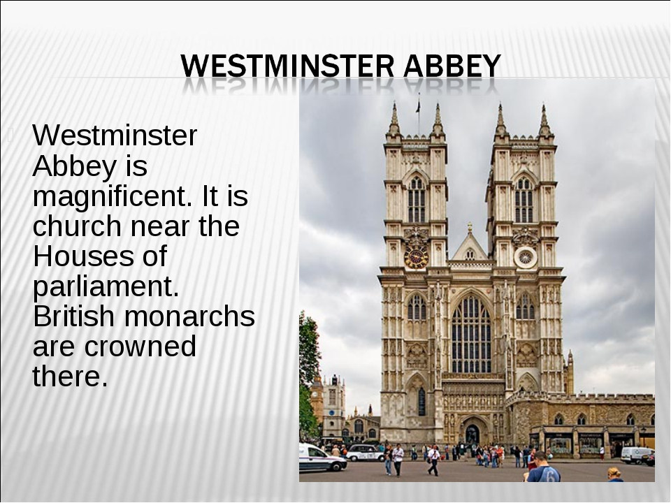 Westminster Abbey is magnificent. It is church near the Houses of parliament....