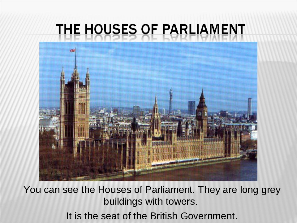 You can see the Houses of Parliament. They are long grey buildings with tower...