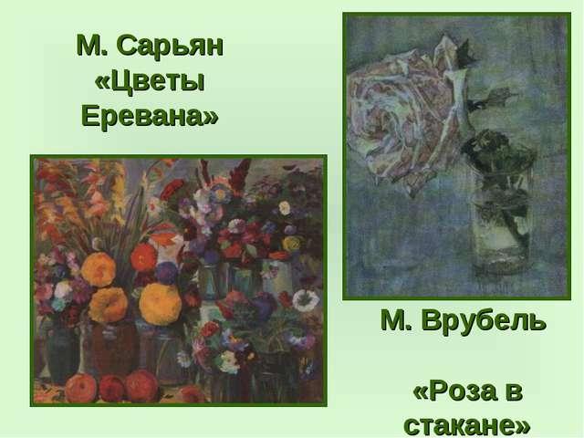 М. Сарьян «Цветы Еревана» М. Врубель «Роза в стакане»