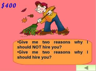 $400 Give me two reasons why I should NOT hire you? Give me two reasons why I