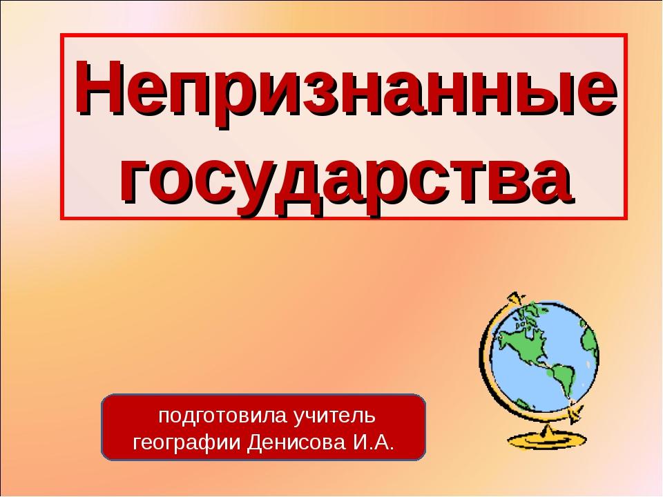 Непризнанные государства подготовила учитель географии Денисова И.А.