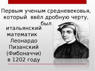 итальянский математик Леонардо Пизанский (Фибоначчи) в 1202 году Первым учены