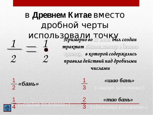 в Древнем Китае вместо дробной черты использовали точку 1 2 1 2 1 2 «бань» 1...