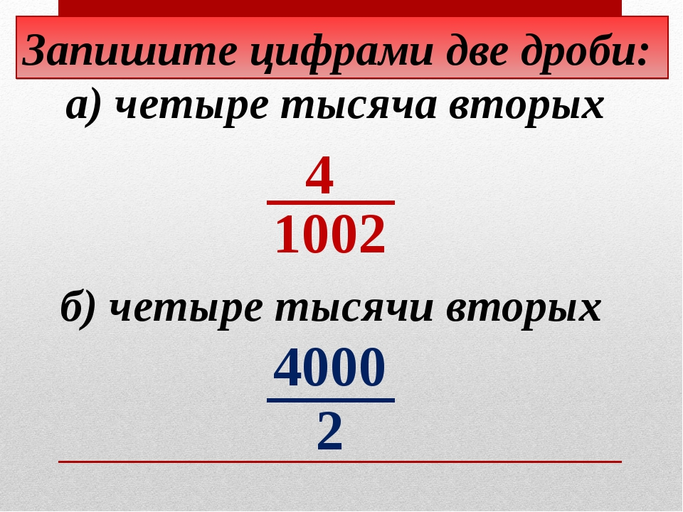 Запишите цифрами две дроби: б) четыре тысячи вторых а) четыре тысяча вторых 4...