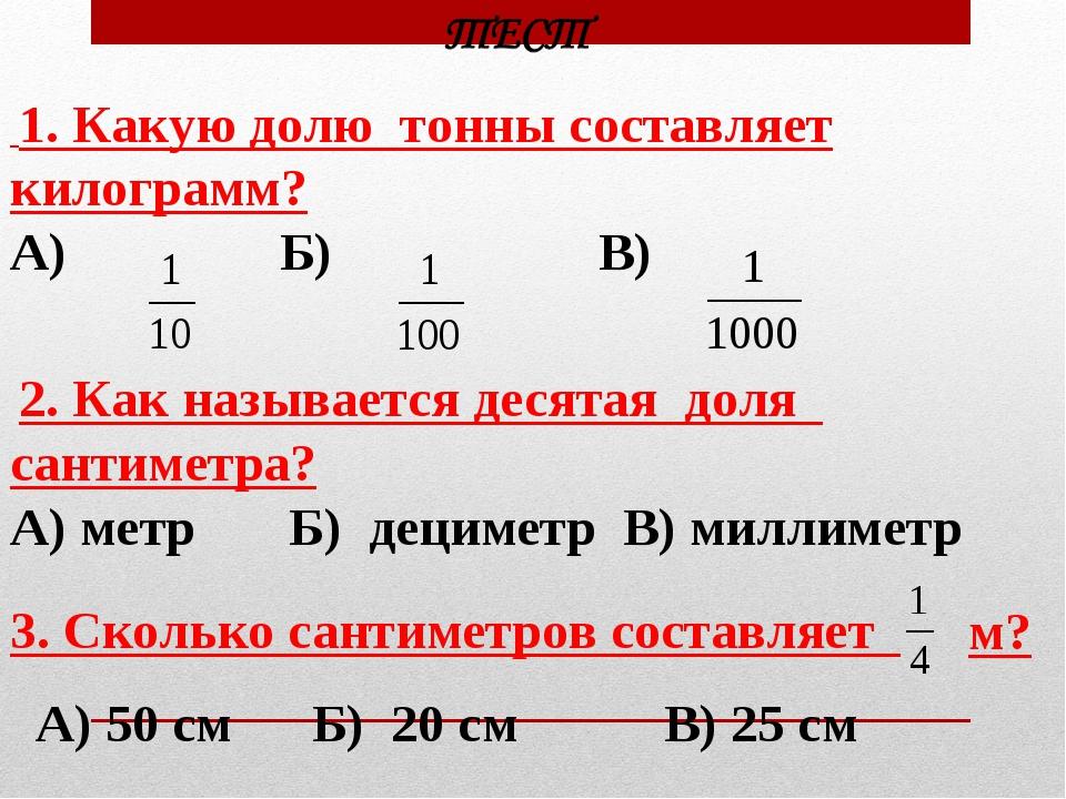 1. Какую долю тонны составляет килограмм? А) Б) В) 2. Как называется десятая...