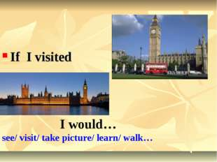 If I visited I would… see/ visit/ take picture/ learn/ walk…