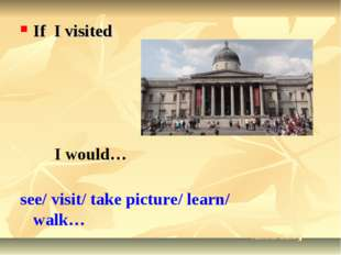 If I visited I would… see/ visit/ take picture/ learn/ walk… National Gallery
