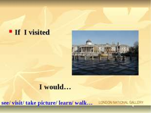 If I visited I would… LONDON NATIONAL GALLERY see/ visit/ take picture/ learn