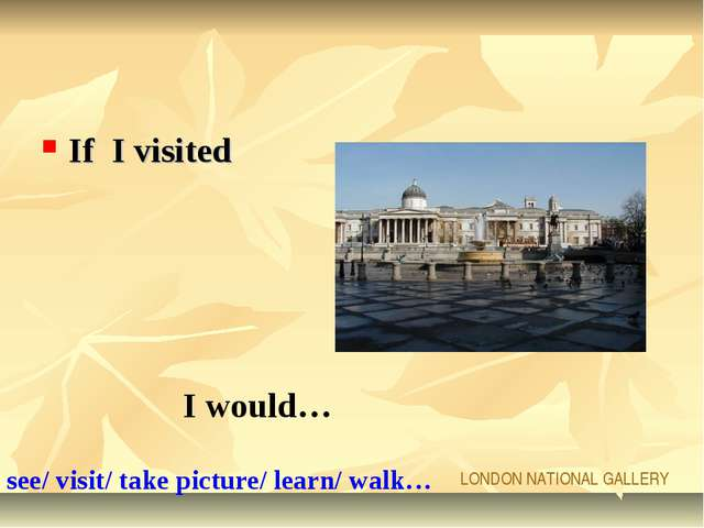 If I visited I would… LONDON NATIONAL GALLERY see/ visit/ take picture/ learn...