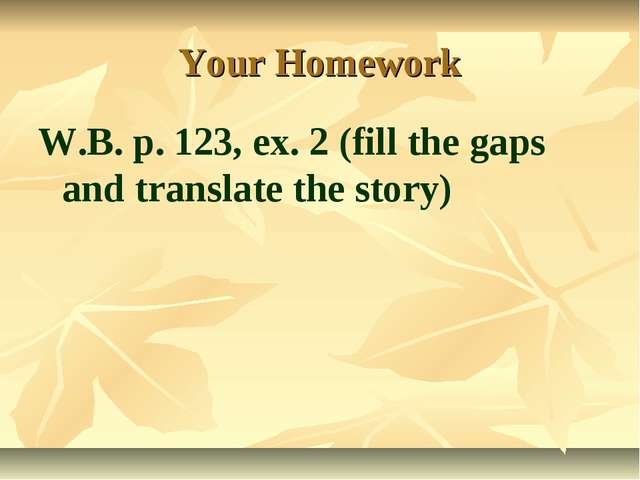 Your Homework W.B. p. 123, ex. 2 (fill the gaps and translate the story)