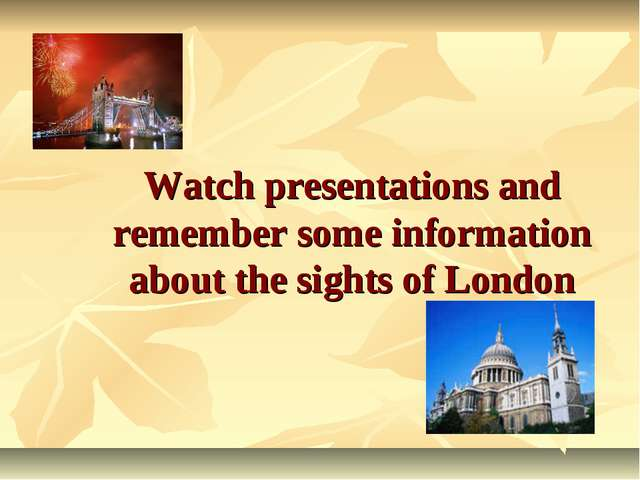 Watch presentations and remember some information about the sights of London