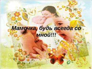 Мамочка, будь всегда со мной!!!