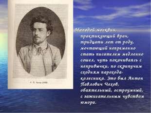 Молодой москвич, практикующий врач, тридцати лет от роду, мечтающий непременн