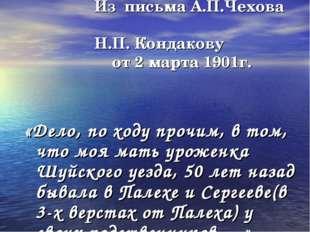 Из письма А.П.Чехова Н.П. Кондакову от 2 марта 1901г. «Дело, по ходу прочим,